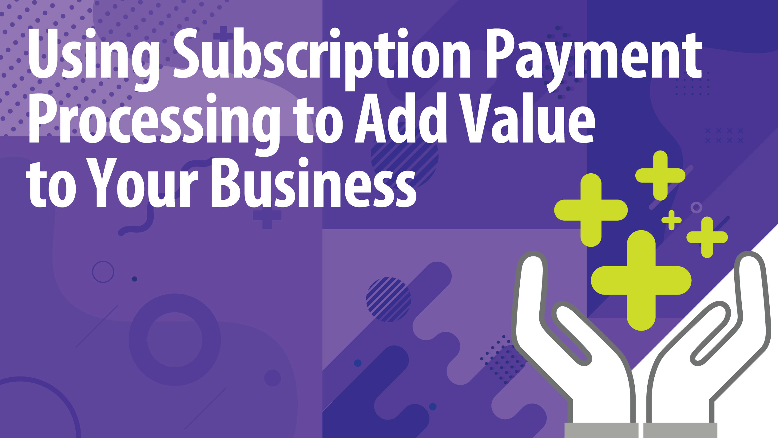 Using Subscription Payment Processing to Add Value to Your Business