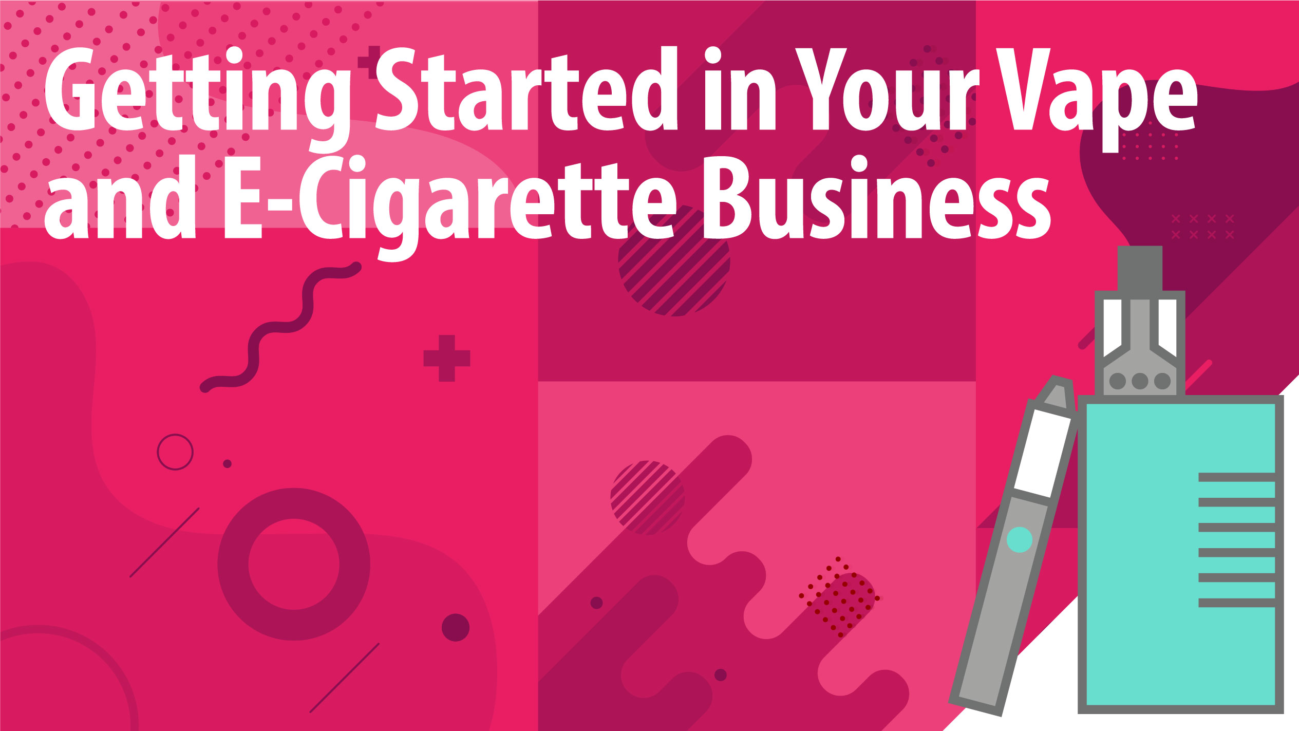 Getting Started in Your Vape and E-Cigarette Business