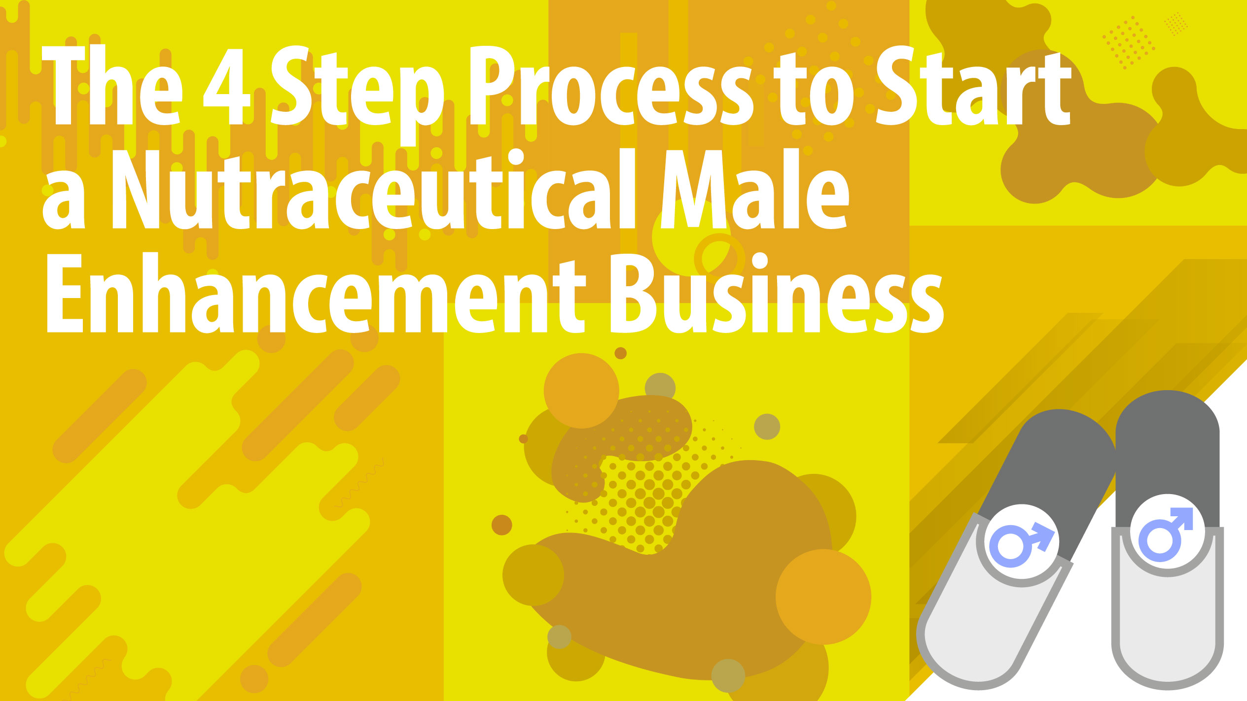 The 4 Step Process to Start a Nutraceutical Male Enhancement Business