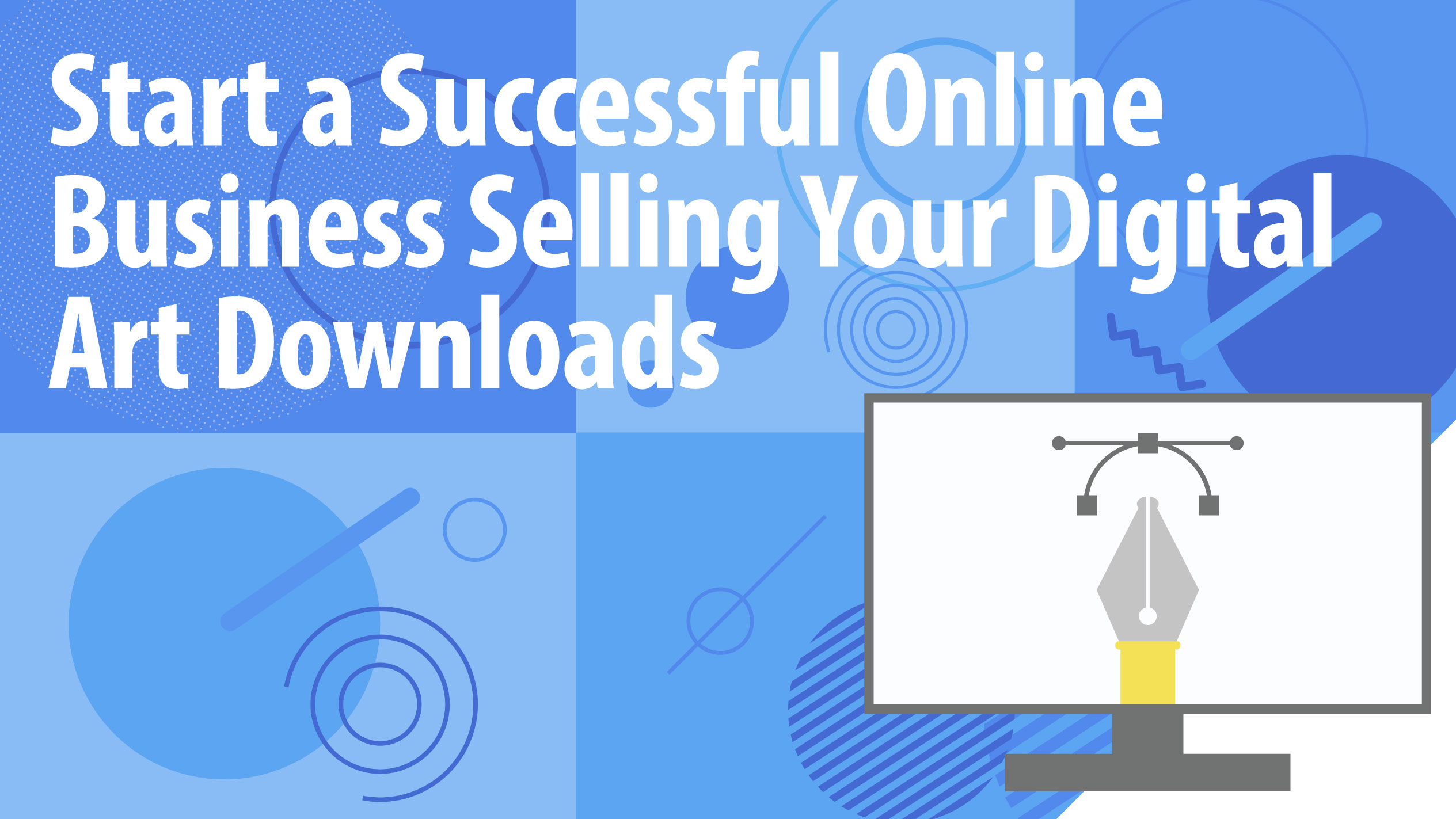 Start a Successful Online Business Selling Your Digital Art Downloads