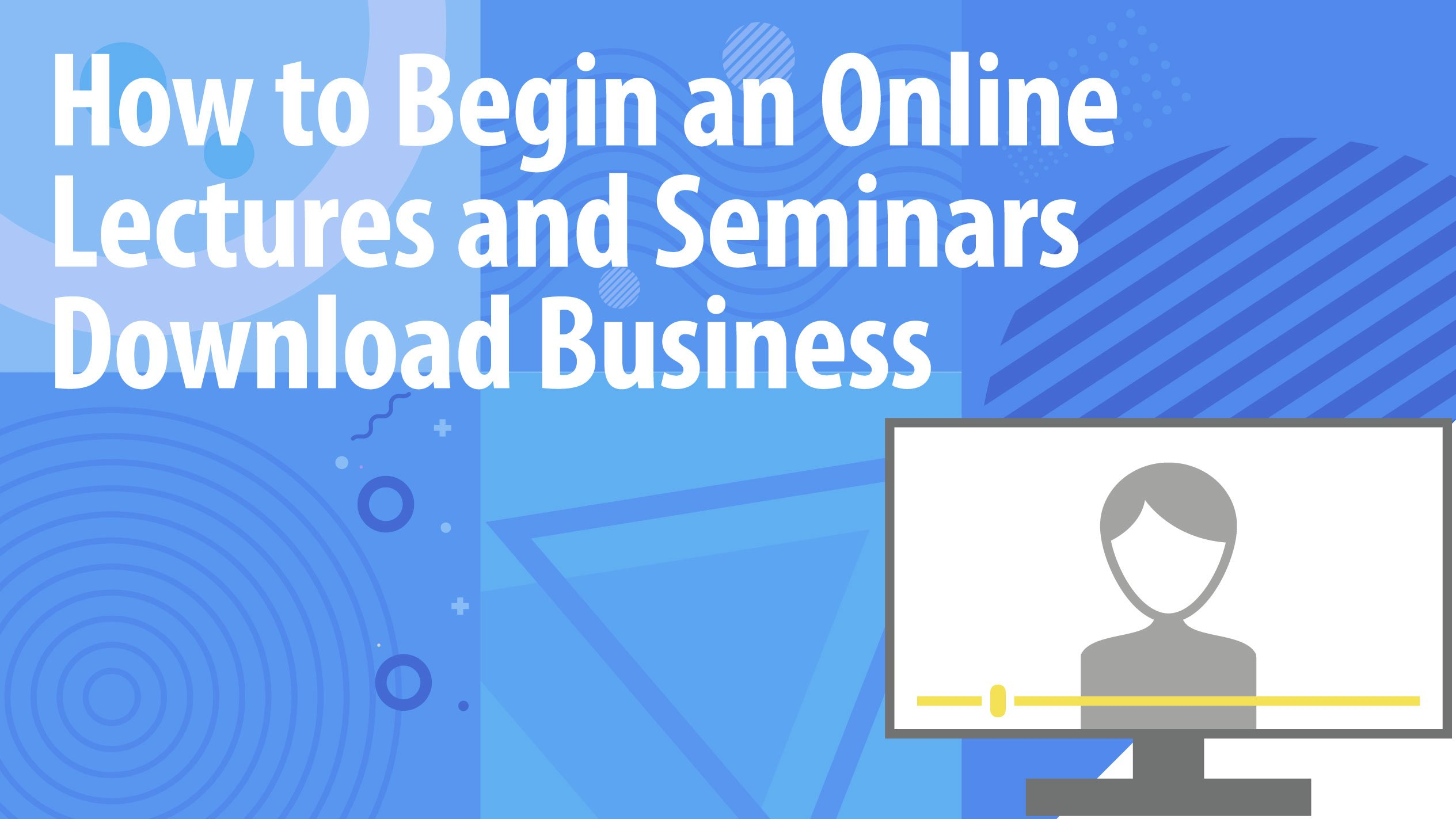 How to Begin an Online Lectures and Seminars Download Business