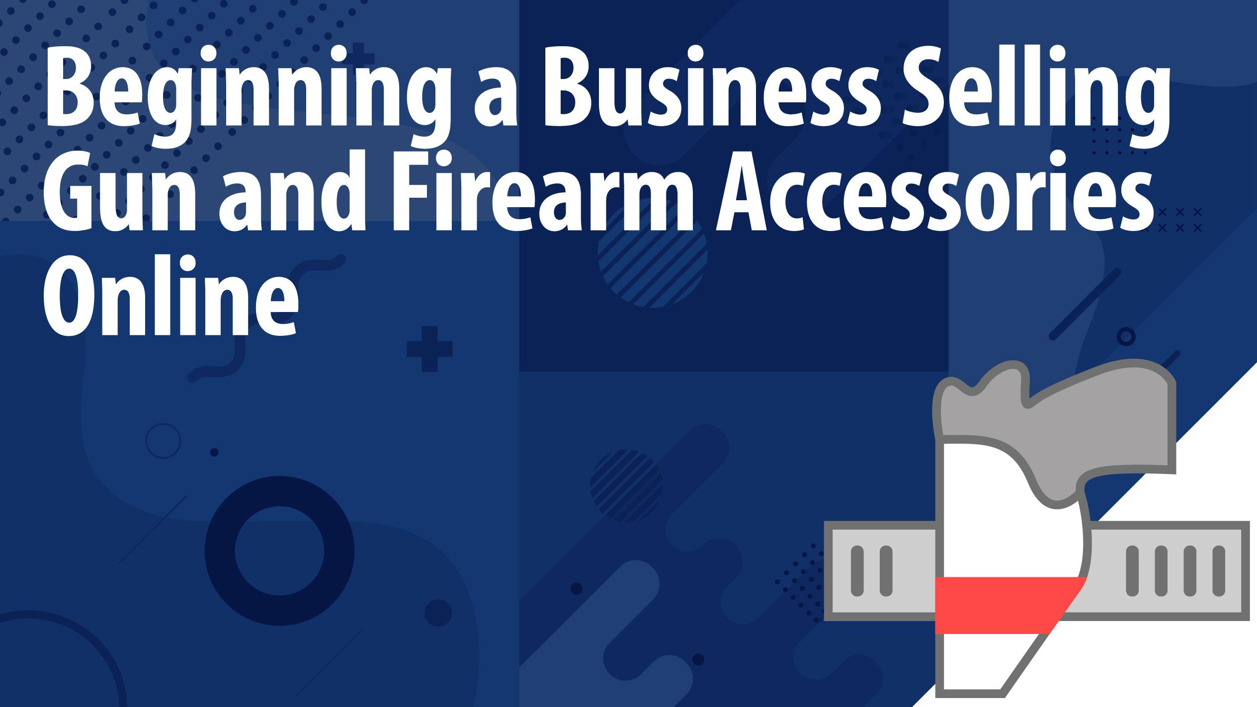 Beginning a Business Selling Gun and Firearm Accessories Online