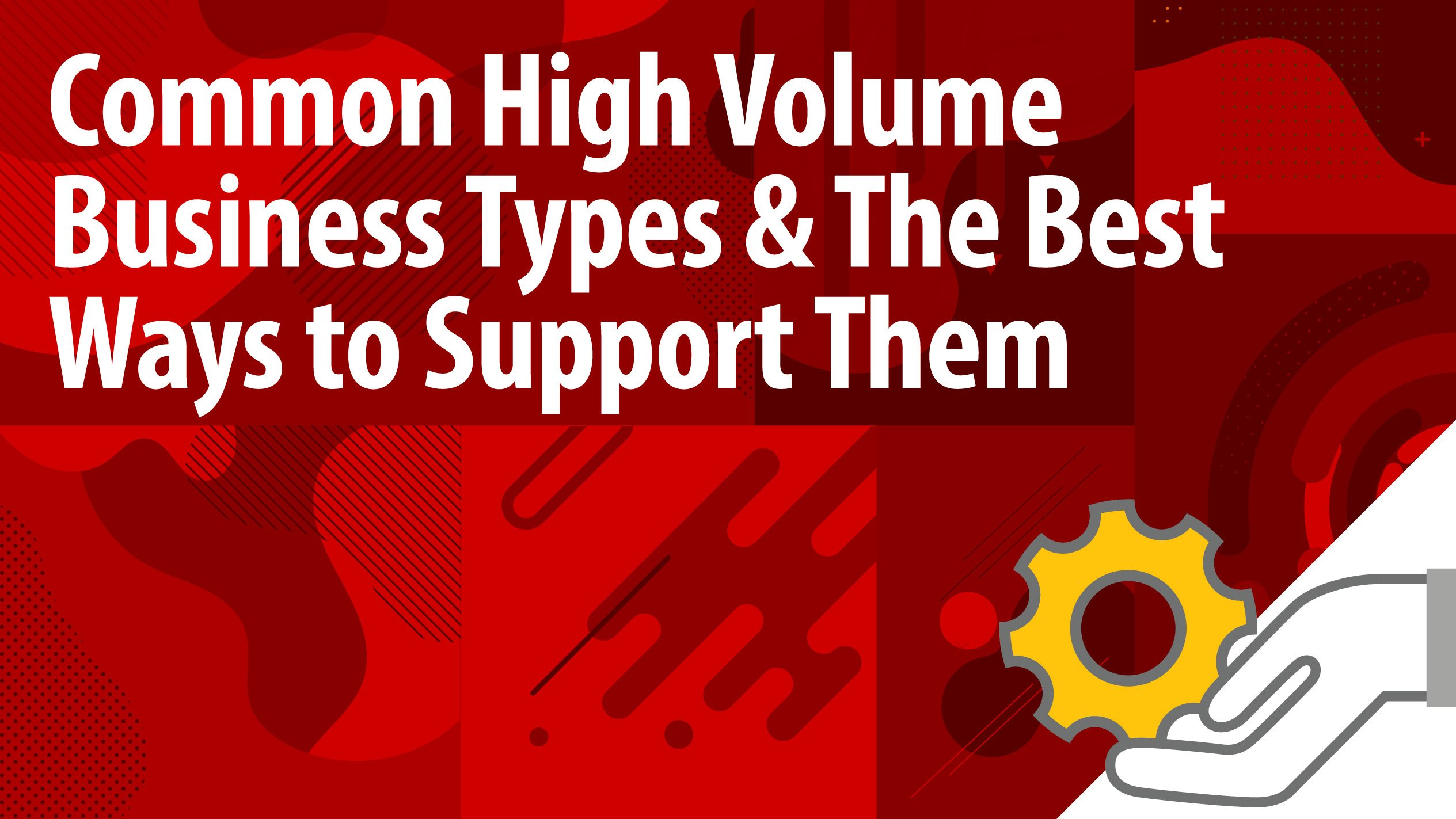 Common High Volume Business Types & The Best Ways to Support Them