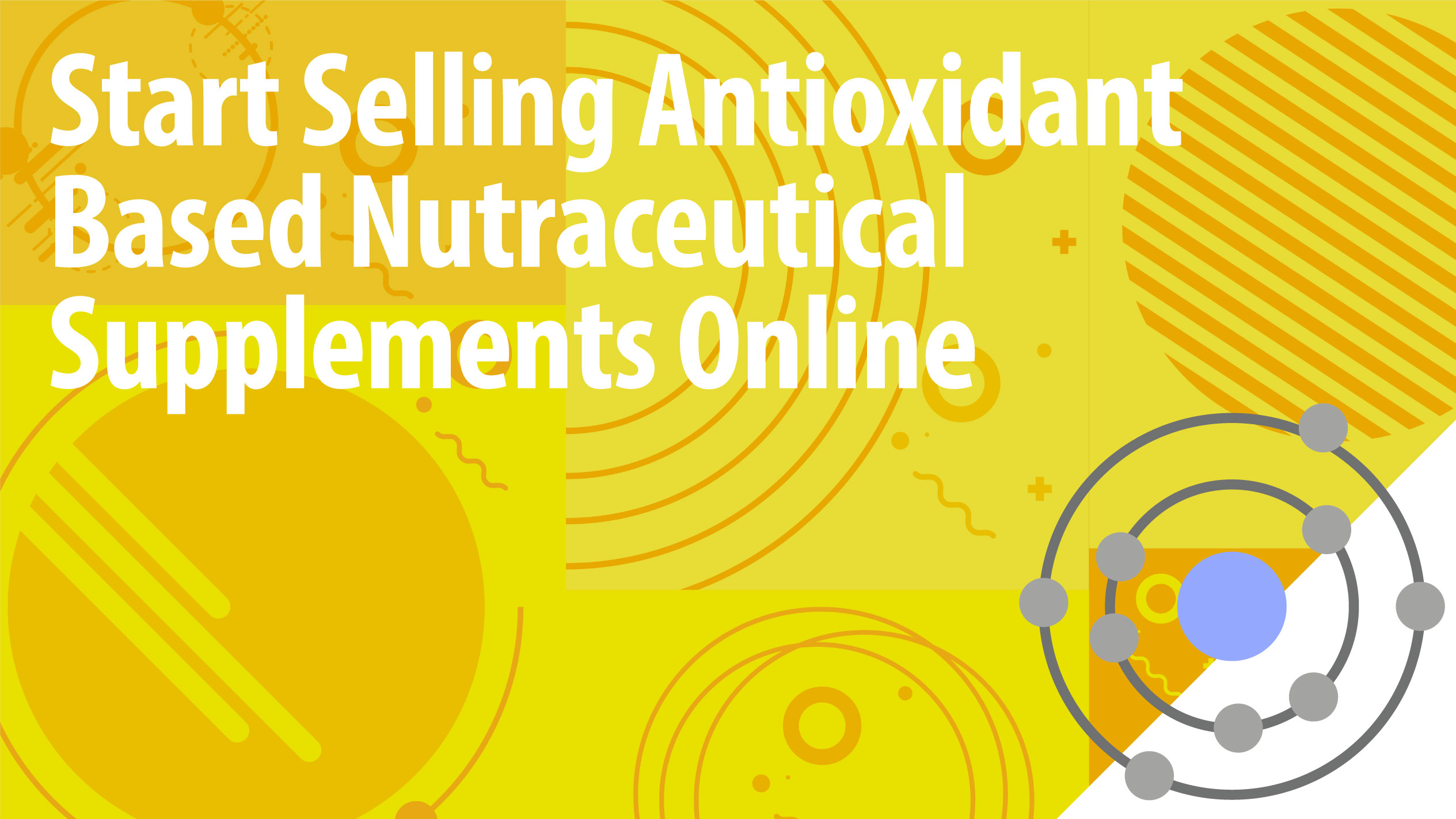 Start Selling Antioxidant Based Nutraceutical Supplements Online