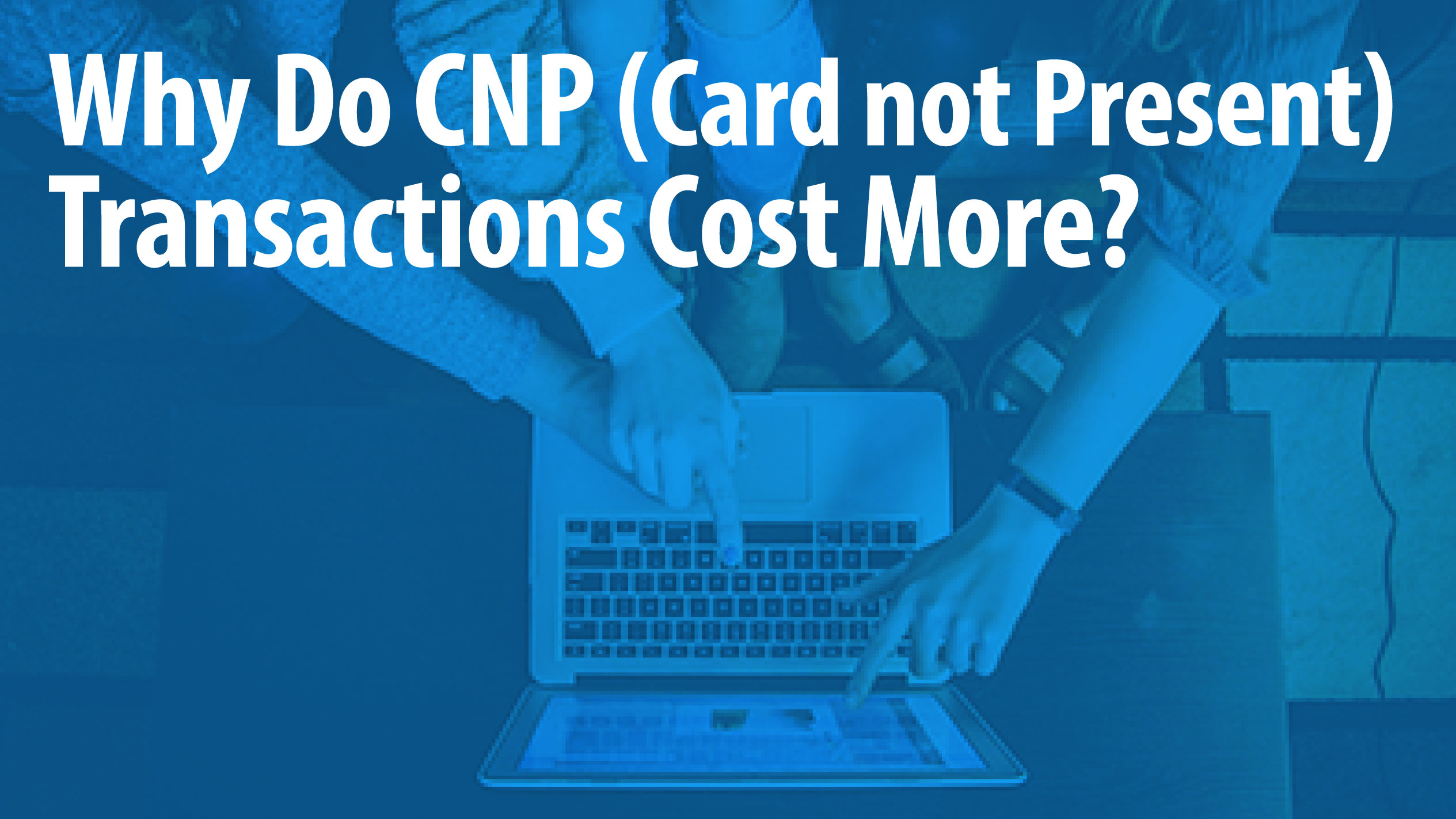 Why Do CNP (Card not Present) Transactions Cost More?