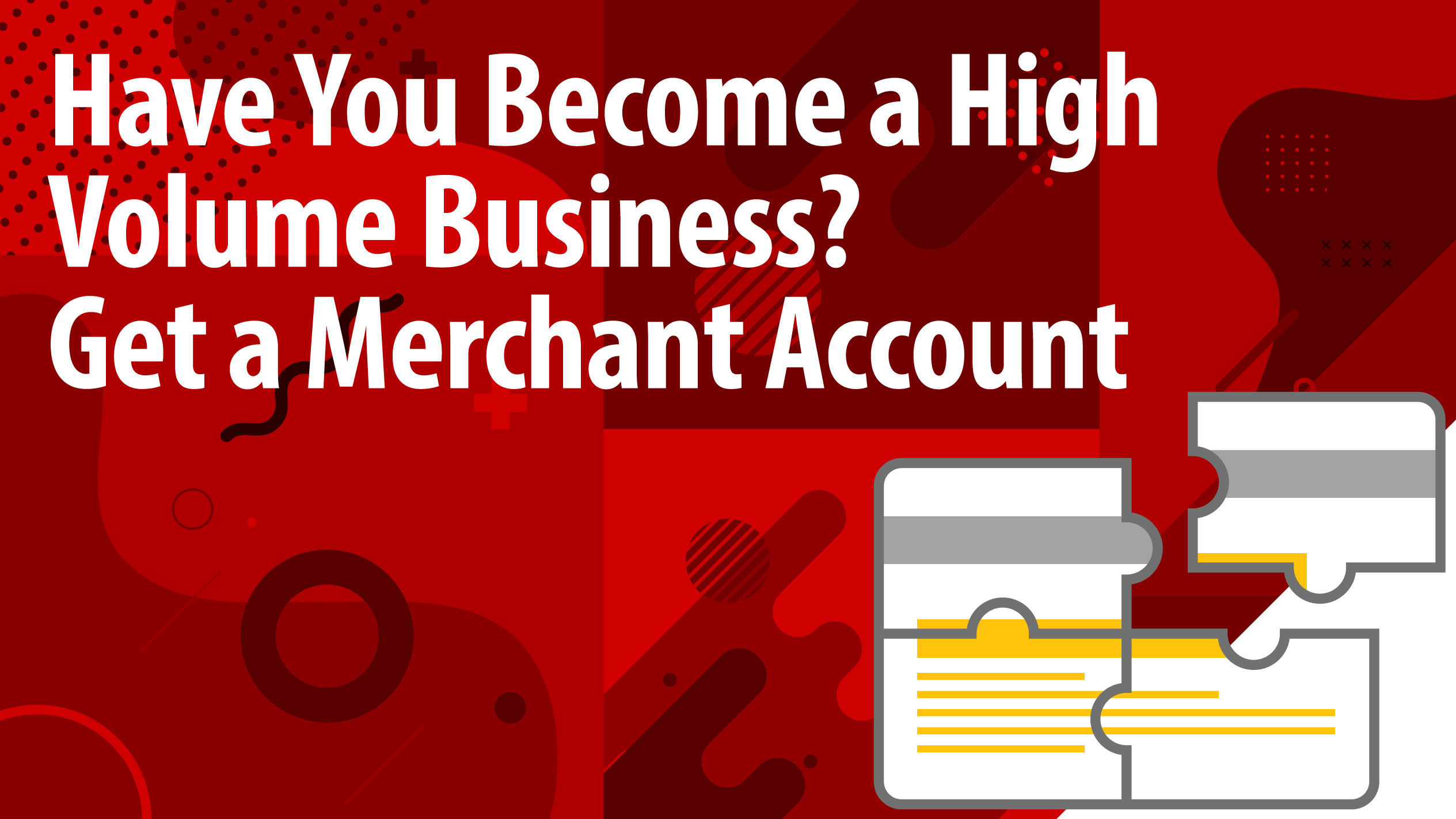Have You Become a High Volume Business? Get a Merchant Account