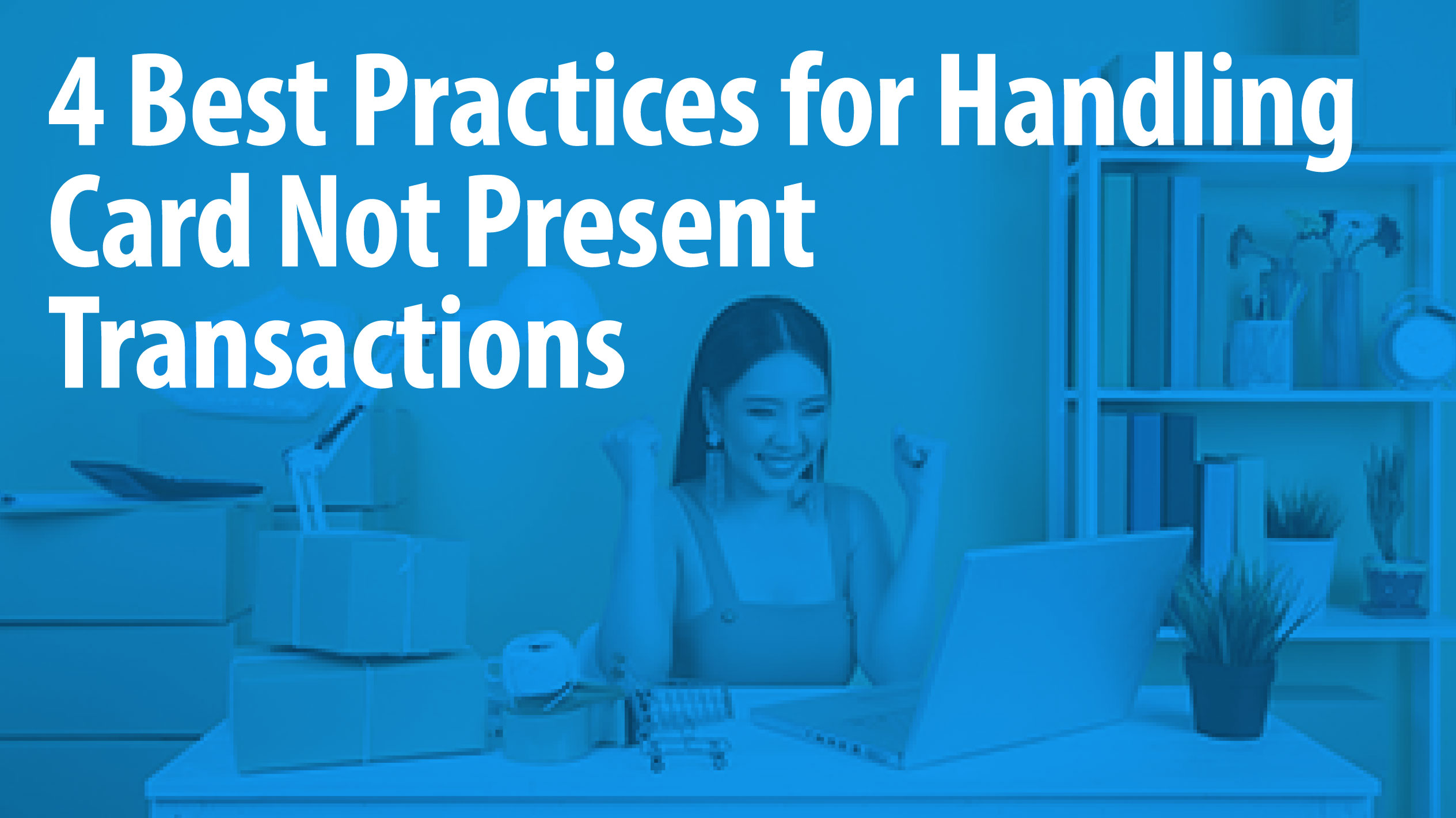 4 Best Practices for Handling Card Not Present Transactions
