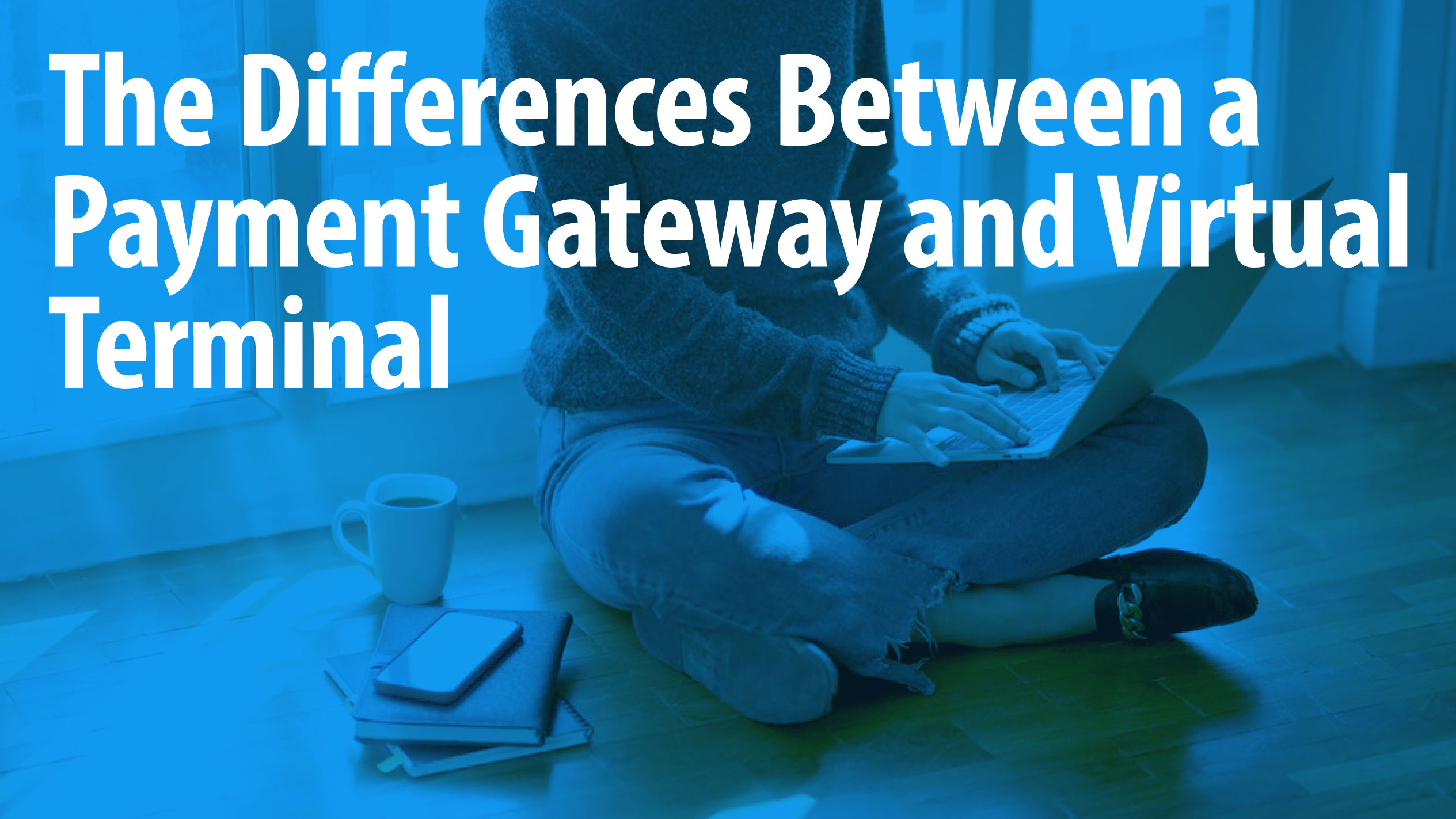 The Differences Between a Payment Gateway and Virtual Terminal