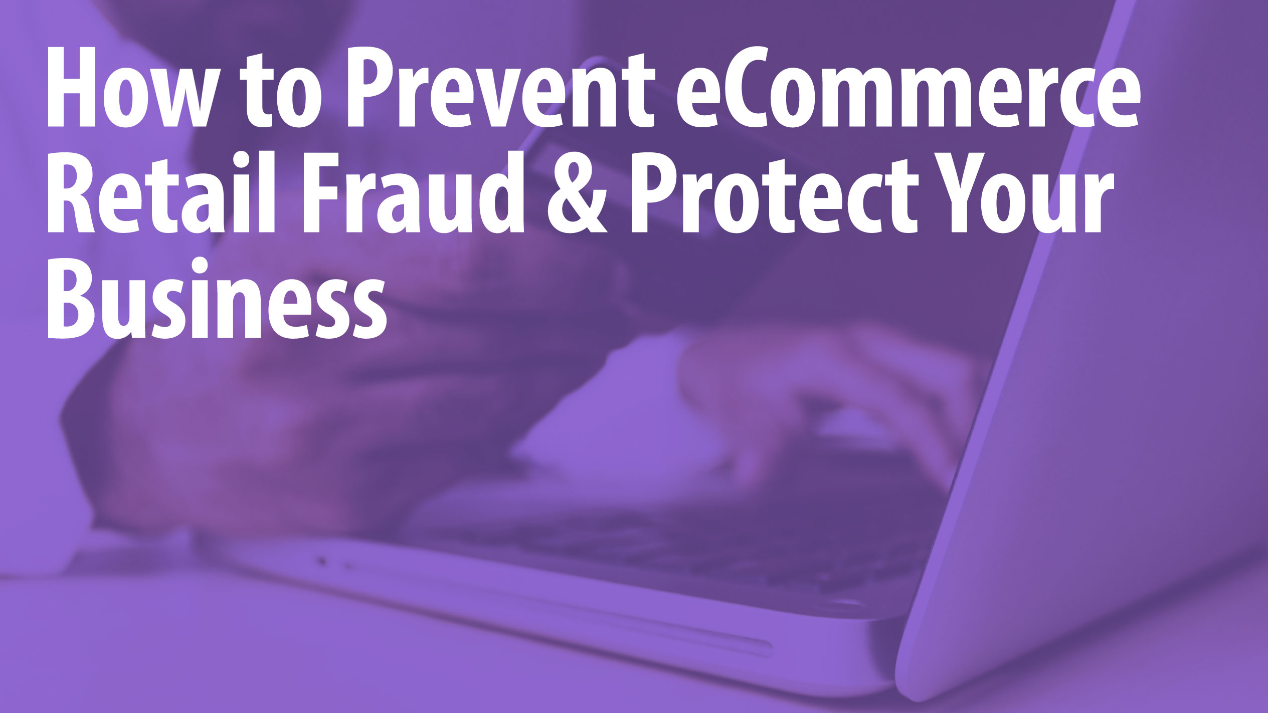 How to Prevent eCommerce Retail Fraud & Protect Your Business
