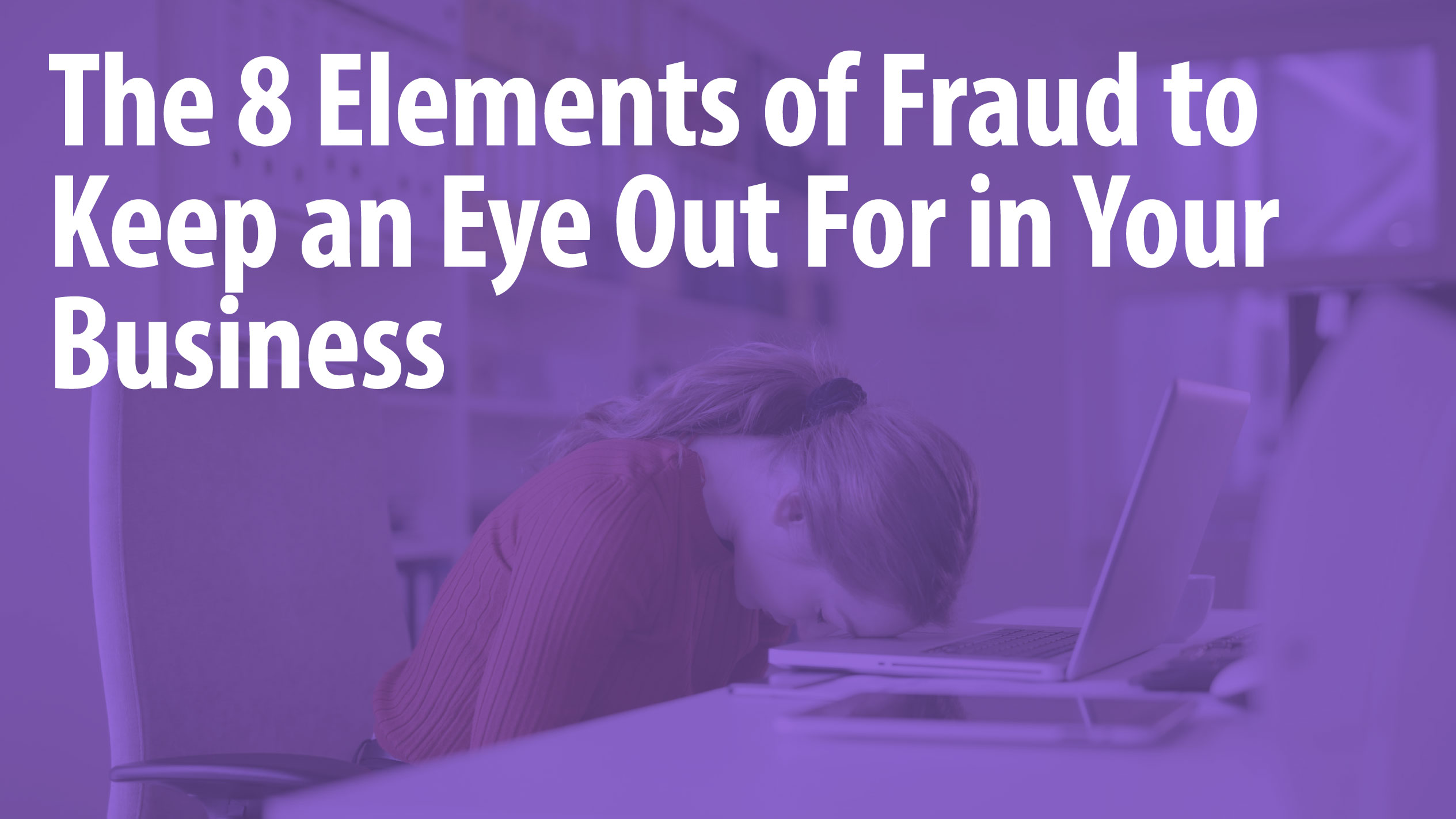 The 8 Elements of Fraud to Keep an Eye Out For in Your Business