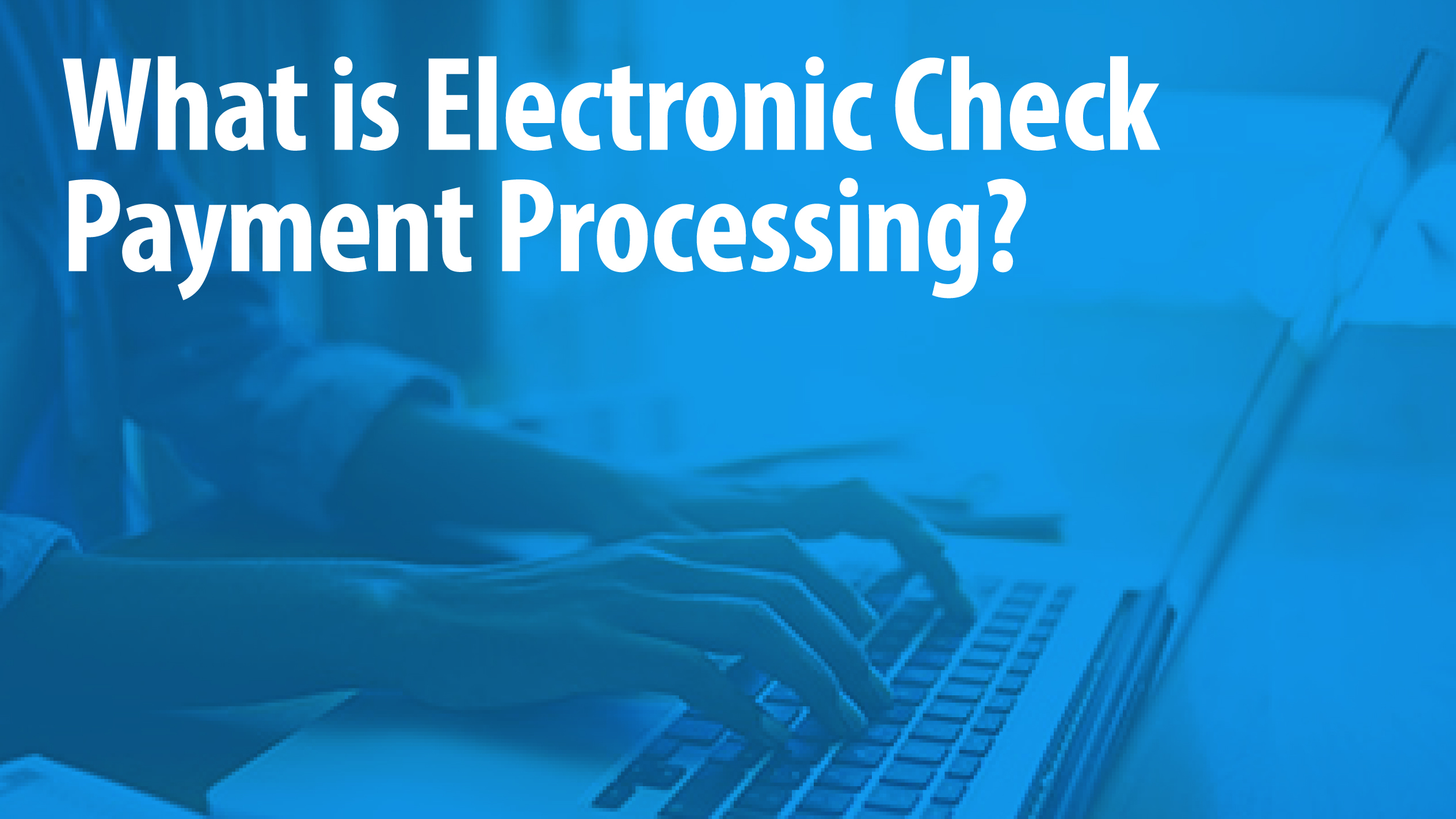 What is Electronic Check Payment Processing?